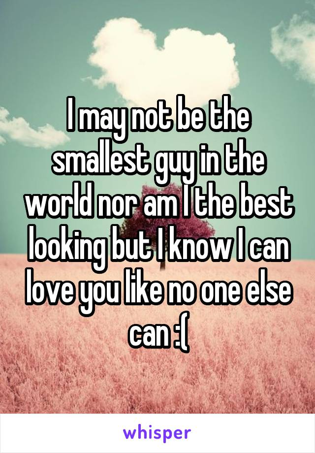 I may not be the smallest guy in the world nor am I the best looking but I know I can love you like no one else can :(