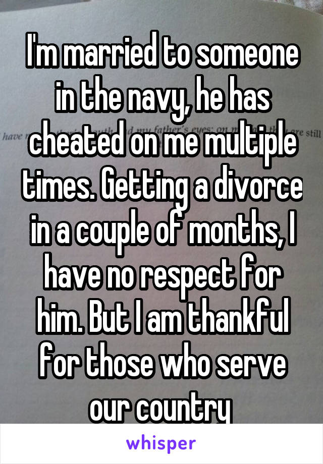 I'm married to someone in the navy, he has cheated on me multiple times. Getting a divorce in a couple of months, I have no respect for him. But I am thankful for those who serve our country