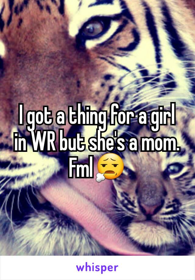 I got a thing for a girl in WR but she's a mom. Fml😧