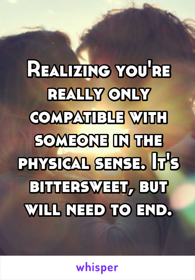 Realizing you're really only compatible with someone in the physical sense. It's bittersweet, but will need to end.