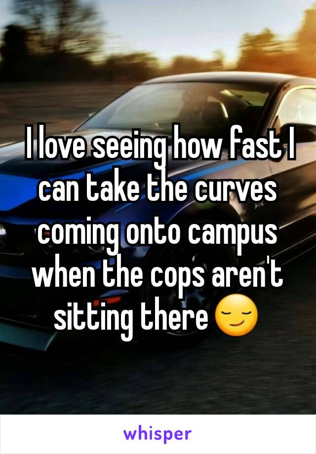 I love seeing how fast I can take the curves coming onto campus when the cops aren't sitting there😏