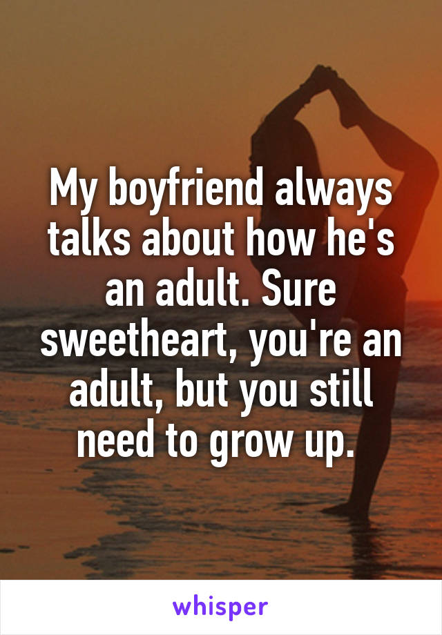 My boyfriend always talks about how he's an adult. Sure sweetheart, you're an adult, but you still need to grow up.