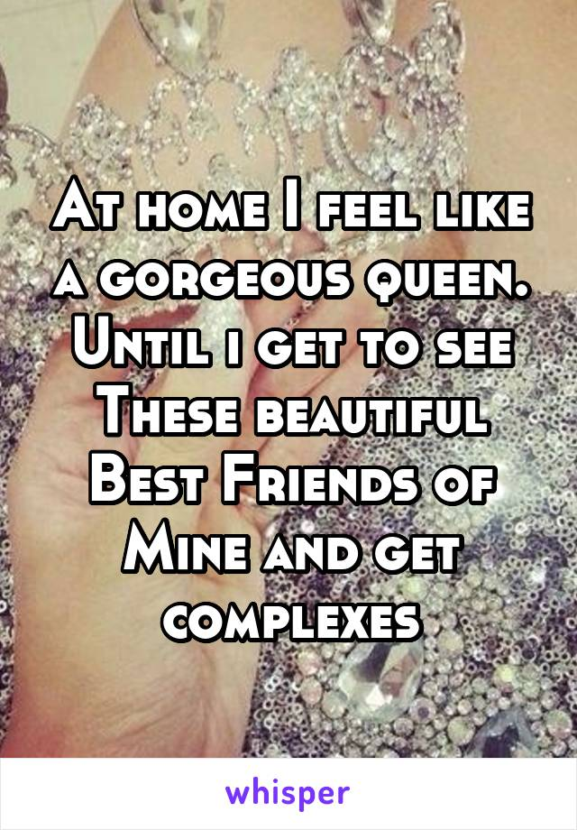 At home I feel like a gorgeous queen. Until i get to see These beautiful Best Friends of Mine and get complexes