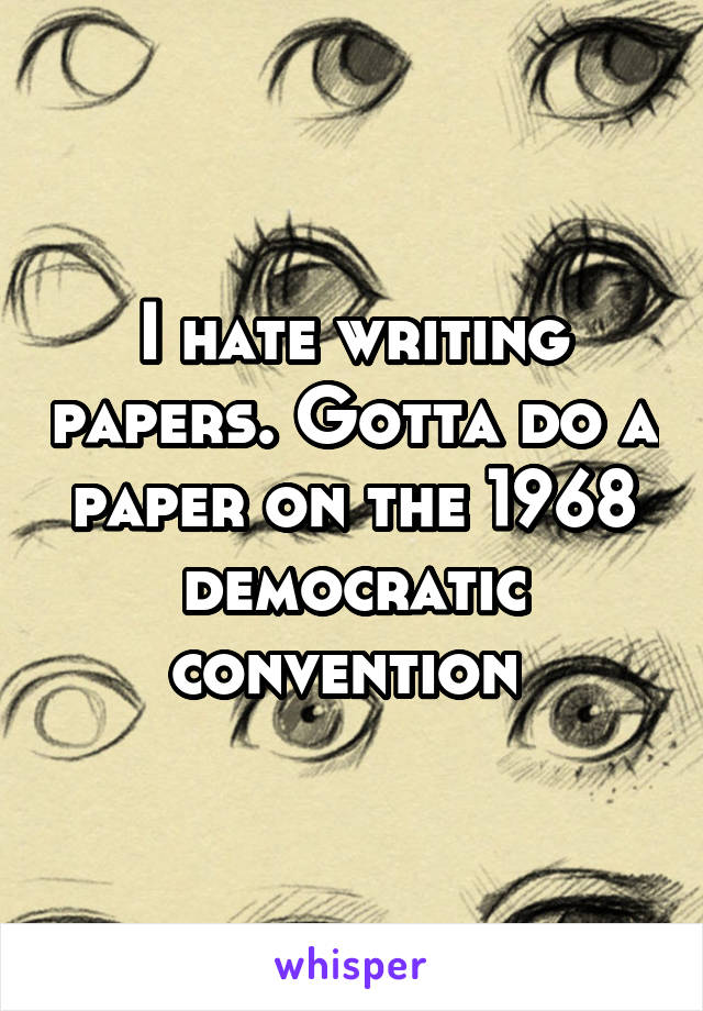 I hate writing papers. Gotta do a paper on the 1968 democratic convention