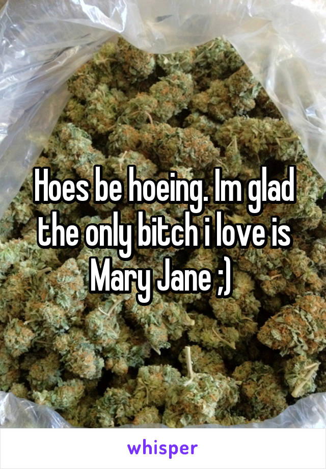 Hoes be hoeing. Im glad the only bitch i love is Mary Jane ;)