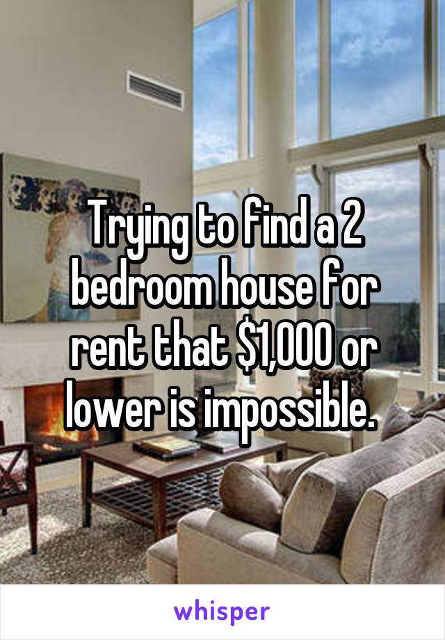 Trying to find a 2 bedroom house for rent that $1,000 or lower is impossible.