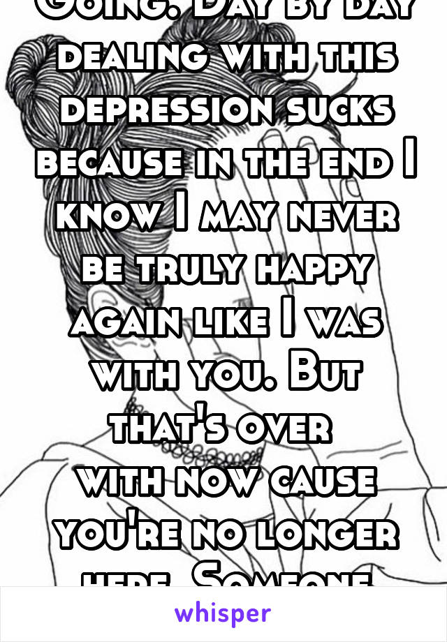 Going. Day by day dealing with this depression sucks because in the end I know I may never be truly happy again like I was with you. But that's over  with now cause you're no longer here. Someone new?