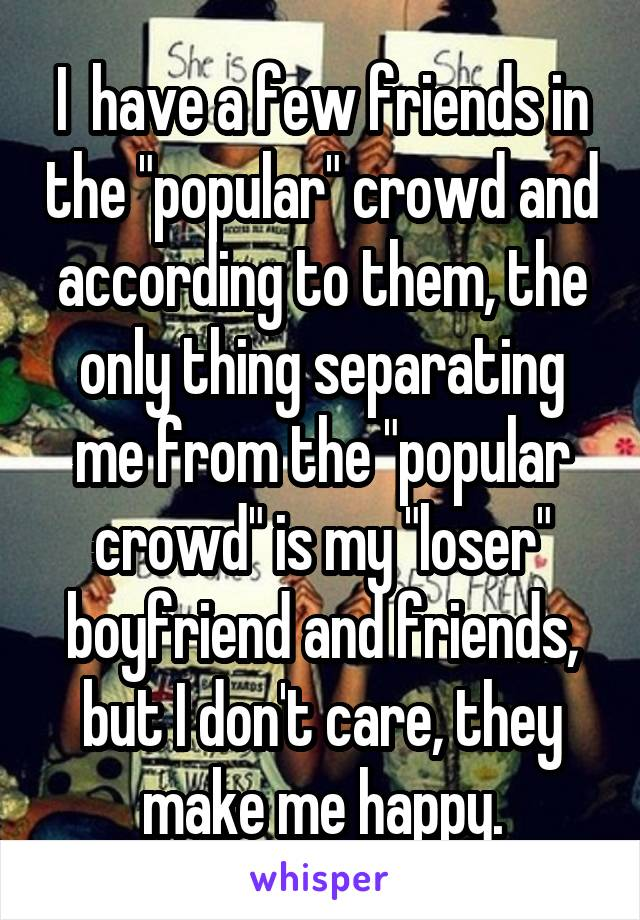 """I  have a few friends in the """"popular"""" crowd and according to them, the only thing separating me from the """"popular crowd"""" is my """"loser"""" boyfriend and friends, but I don't care, they make me happy."""