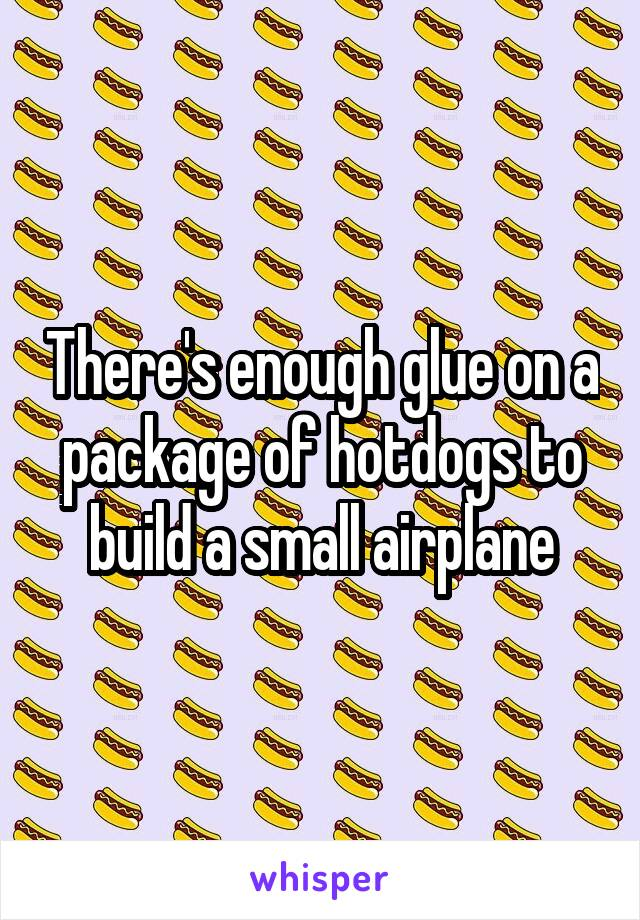 There's enough glue on a package of hotdogs to build a small airplane