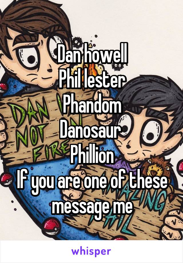 Dan howell Phil lester Phandom Danosaur  Phillion If you are one of these message me