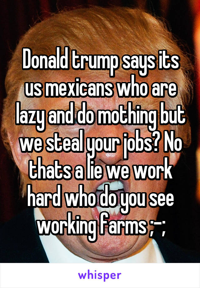 Donald trump says its us mexicans who are lazy and do mothing but we steal your jobs? No thats a lie we work hard who do you see working farms ;-;