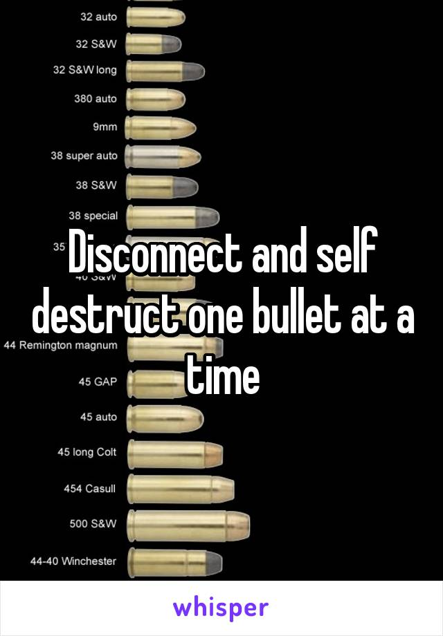 Disconnect and self destruct one bullet at a time