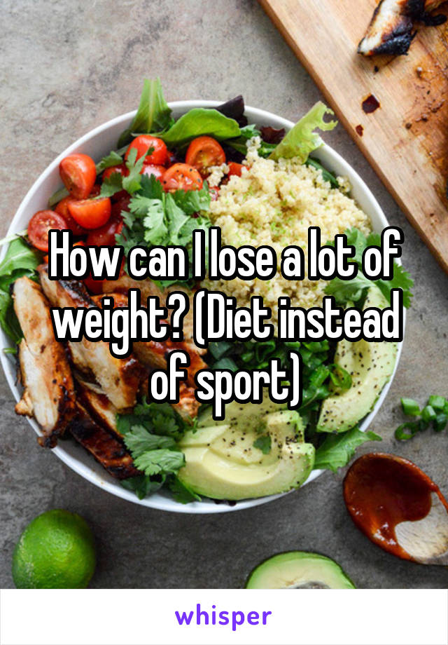 How can I lose a lot of weight? (Diet instead of sport)