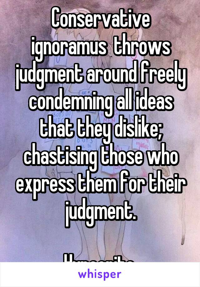 Conservative ignoramus  throws judgment around freely condemning all ideas that they dislike; chastising those who express them for their judgment.  Hypocrite.