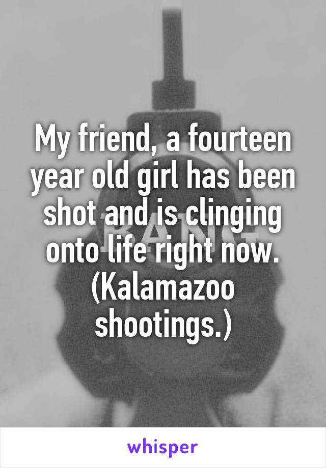 My friend, a fourteen year old girl has been shot and is clinging onto life right now. (Kalamazoo shootings.)