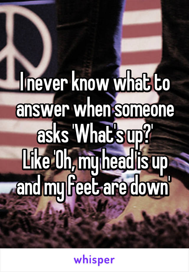 I never know what to answer when someone asks 'What's up?' Like 'Oh, my head is up and my feet are down'