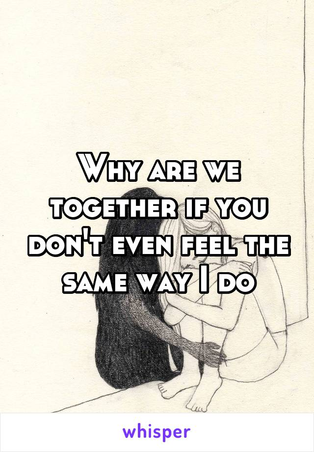 Why are we together if you don't even feel the same way I do