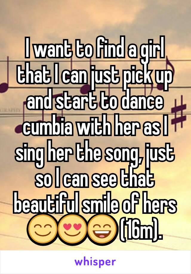 I want to find a girl that I can just pick up and start to dance cumbia with her as I sing her the song, just so I can see that beautiful smile of hers 😊😍😄 (16m).