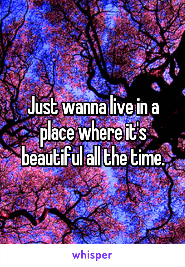 Just wanna live in a place where it's beautiful all the time.