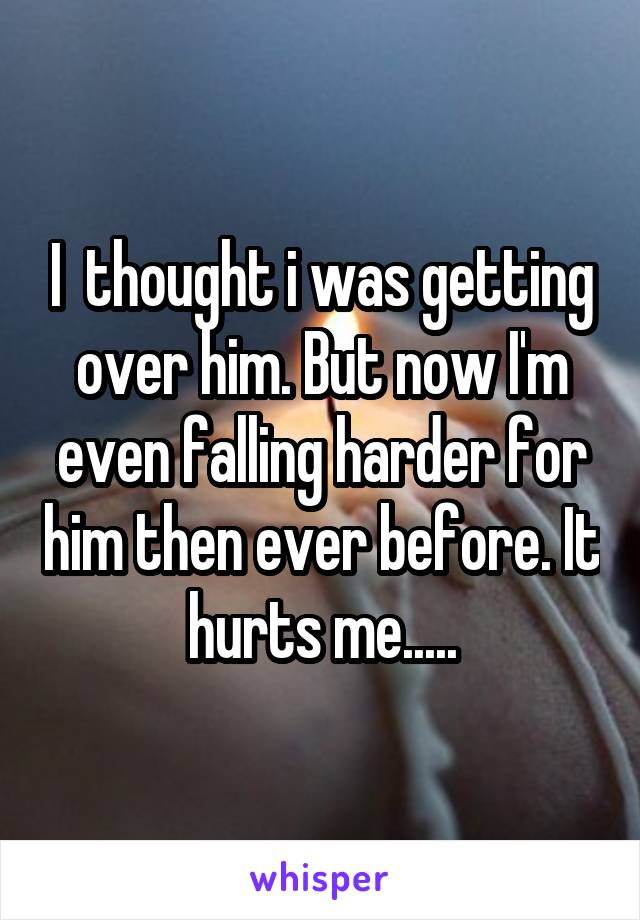 I  thought i was getting over him. But now I'm even falling harder for him then ever before. It hurts me.....