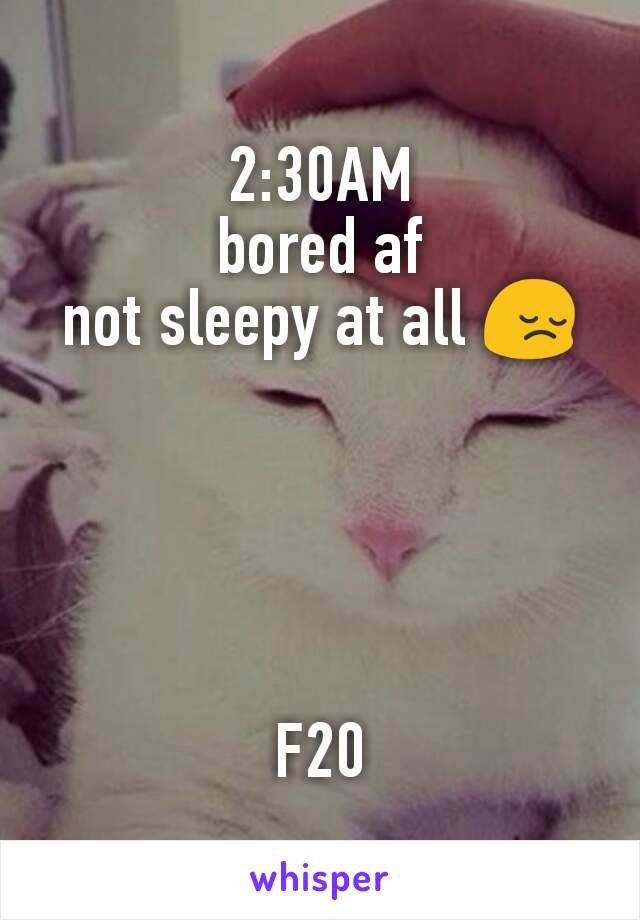 2:30AM bored af not sleepy at all 😔      F20