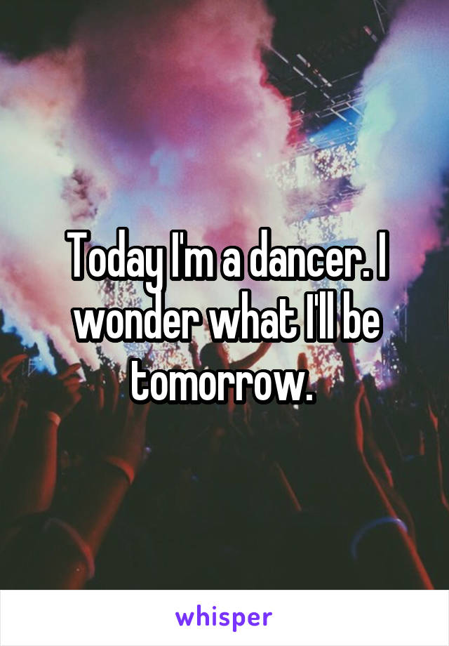 Today I'm a dancer. I wonder what I'll be tomorrow.