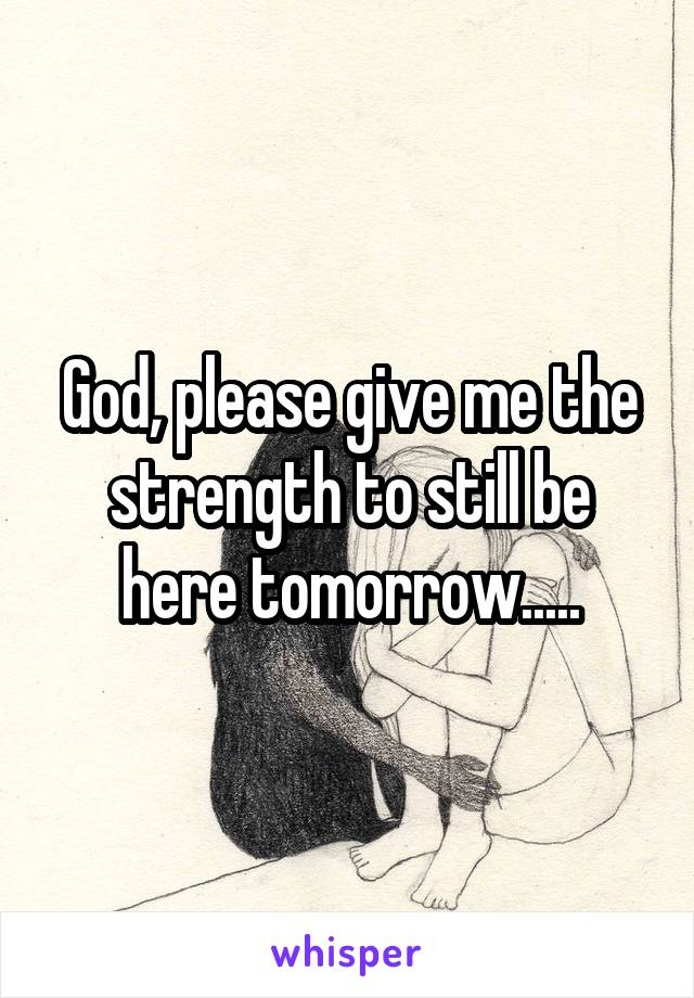 God, please give me the strength to still be here tomorrow.....