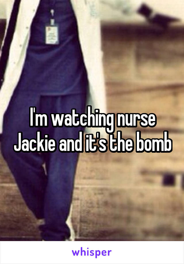 I'm watching nurse Jackie and it's the bomb