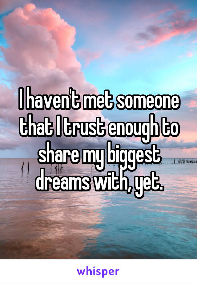 I haven't met someone that I trust enough to share my biggest dreams with, yet.