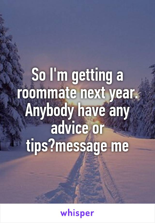 So I'm getting a roommate next year. Anybody have any advice or tips?message me