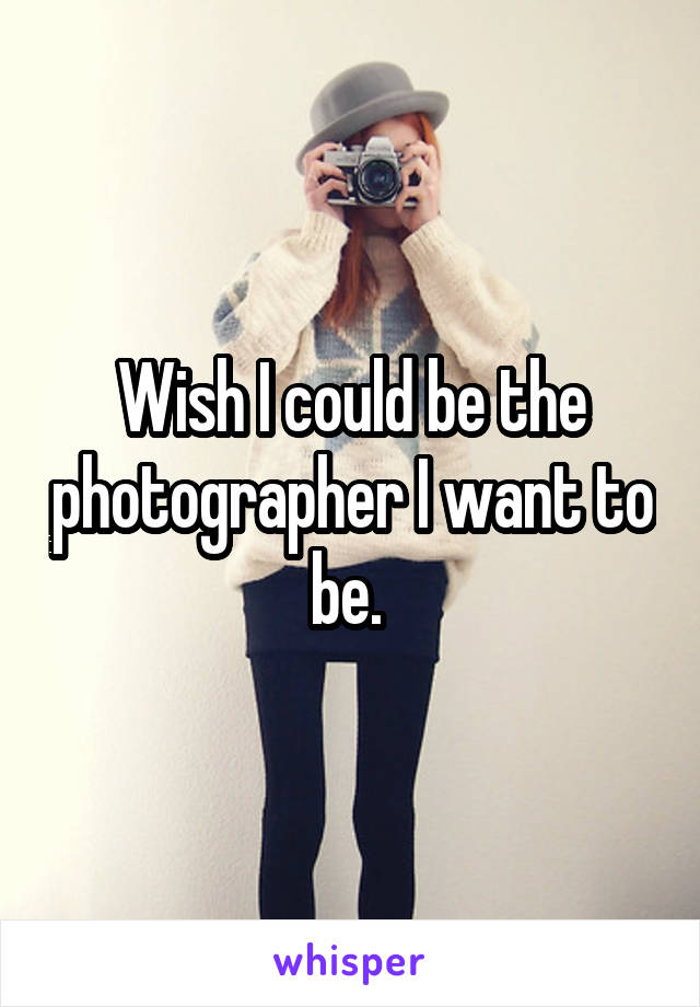 Wish I could be the photographer I want to be.