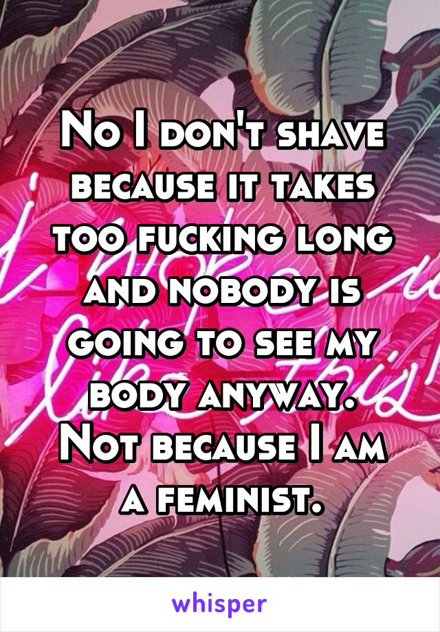 No I don't shave because it takes too fucking long and nobody is going to see my body anyway. Not because I am a feminist.