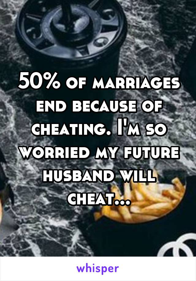 50% of marriages end because of cheating. I'm so worried my future husband will cheat...