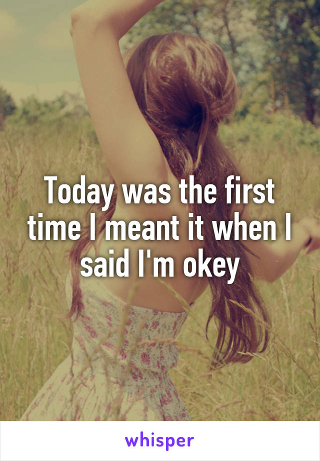 Today was the first time I meant it when I said I'm okey