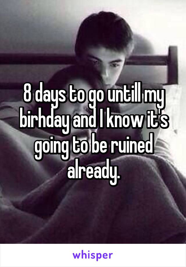 8 days to go untill my birhday and I know it's going to be ruined already.