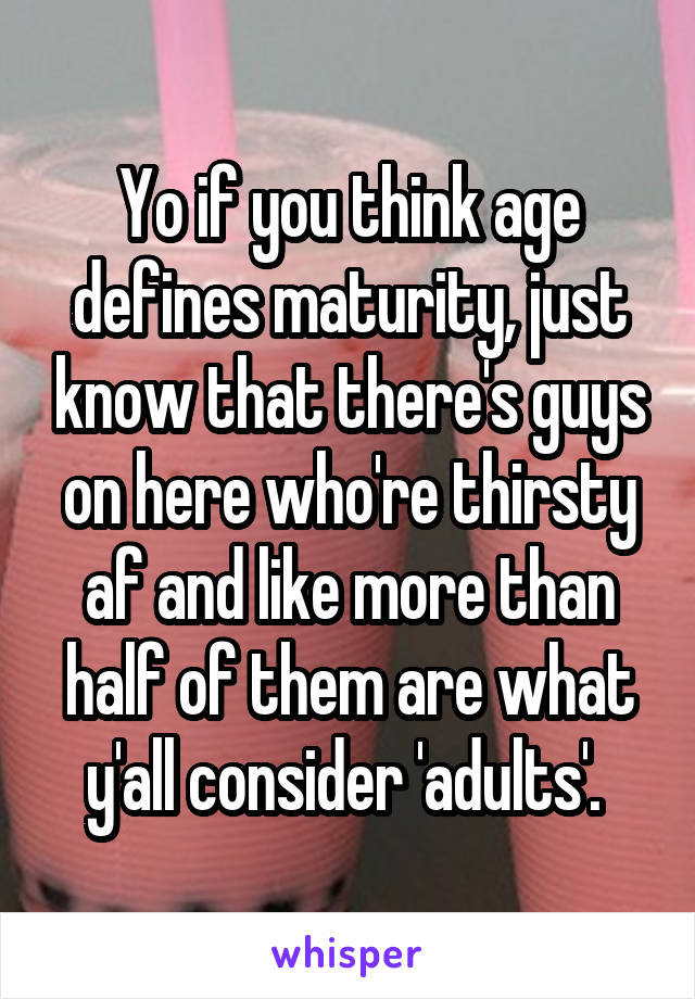 Yo if you think age defines maturity, just know that there's guys on here who're thirsty af and like more than half of them are what y'all consider 'adults'.