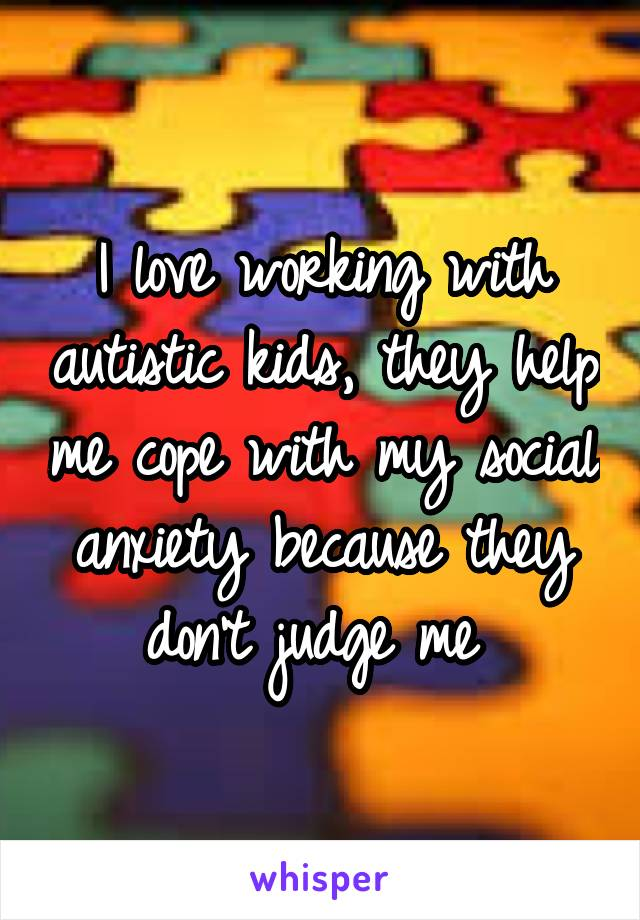 I love working with autistic kids, they help me cope with my social anxiety because they don't judge me