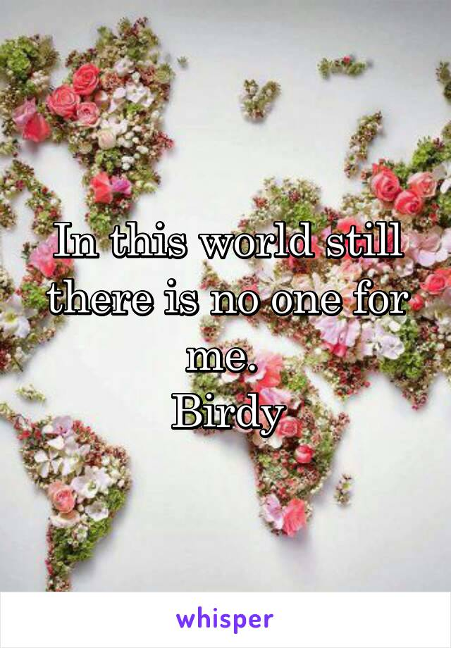 In this world still there is no one for me.  Birdy