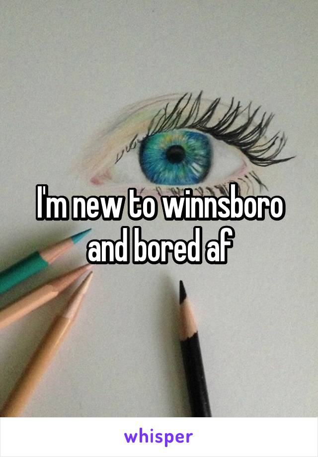 I'm new to winnsboro and bored af