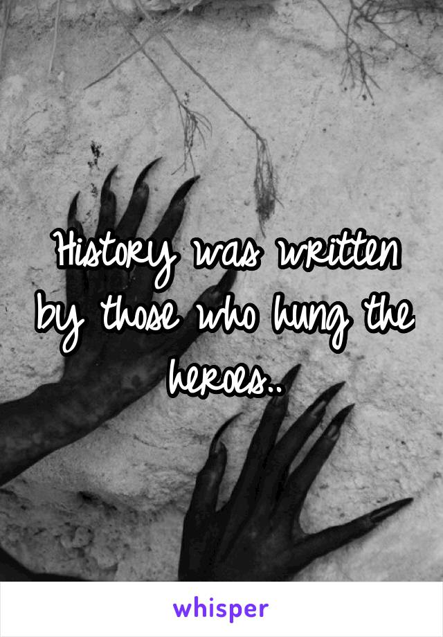 History was written by those who hung the heroes..