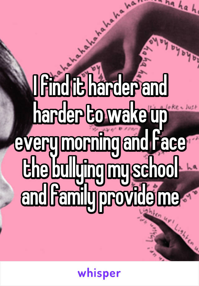 I find it harder and harder to wake up every morning and face the bullying my school and family provide me