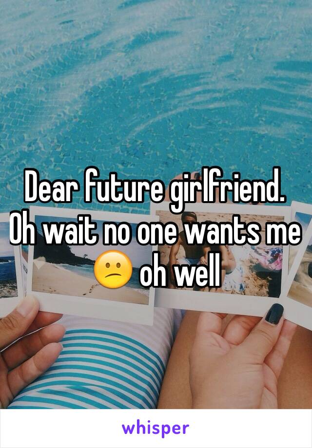 Dear future girlfriend. Oh wait no one wants me 😕 oh well