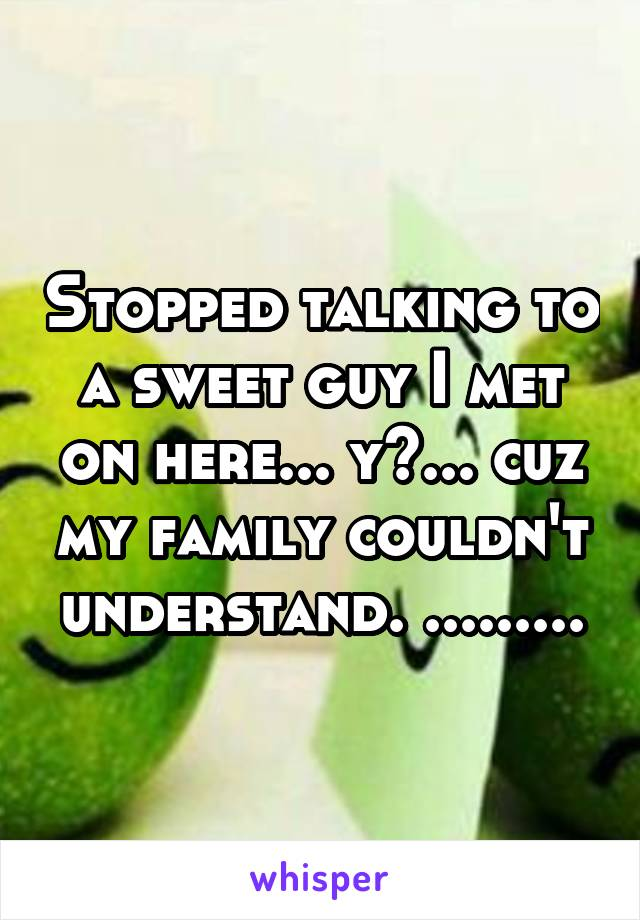 Stopped talking to a sweet guy I met on here... y?... cuz my family couldn't understand. .........