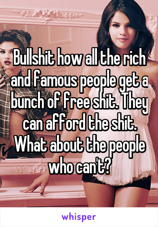 Bullshit how all the rich and famous people get a bunch of free shit. They can afford the shit. What about the people who can't?