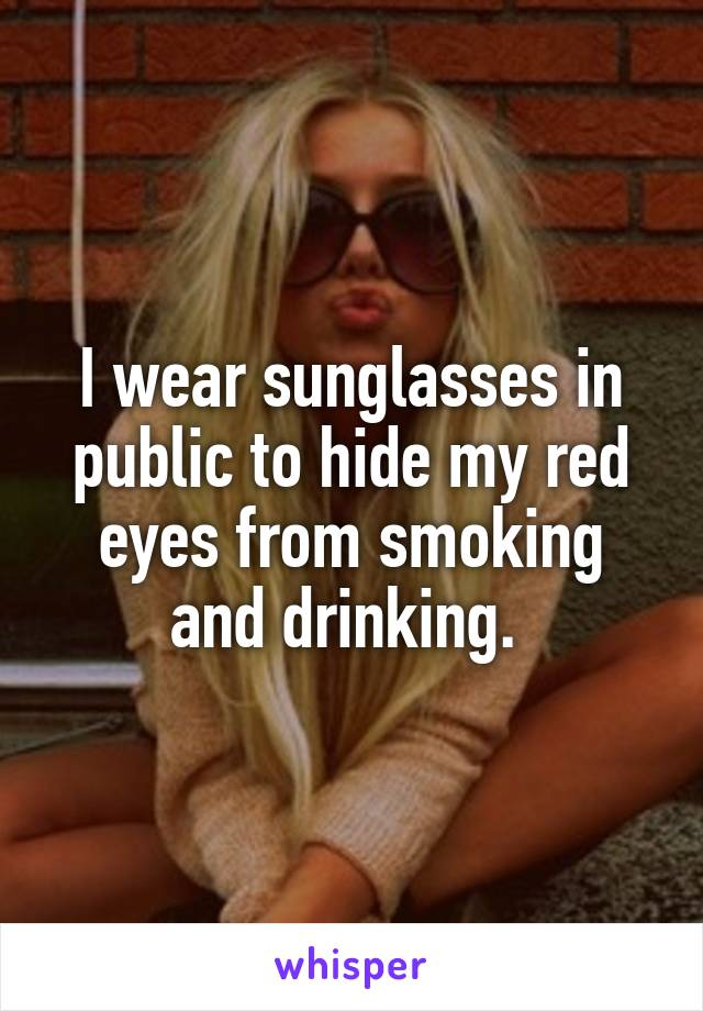 I wear sunglasses in public to hide my red eyes from smoking and drinking.