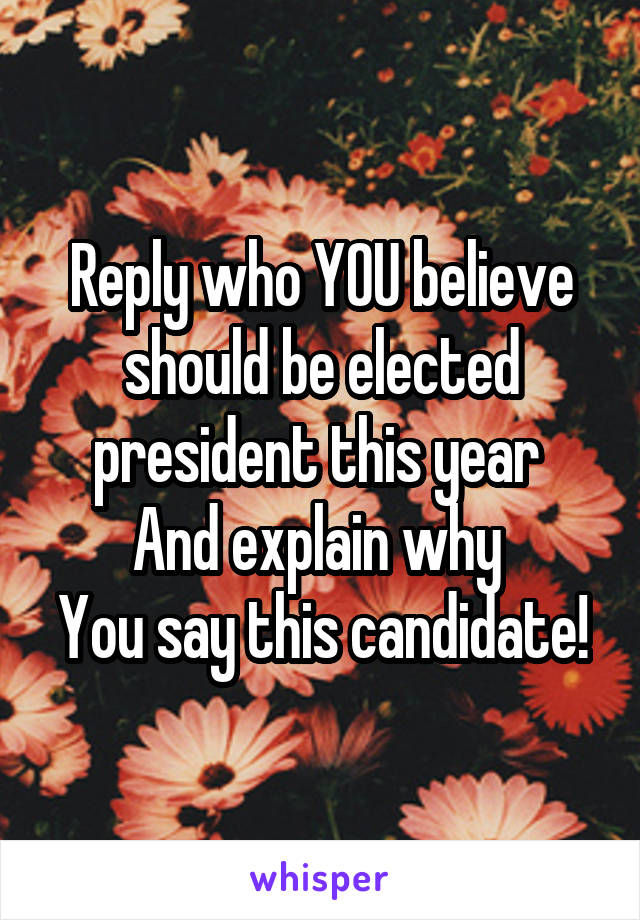 Reply who YOU believe should be elected president this year  And explain why  You say this candidate!