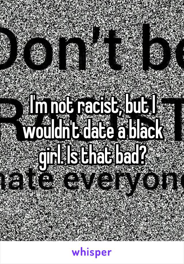 I'm not racist, but I wouldn't date a black girl. Is that bad?