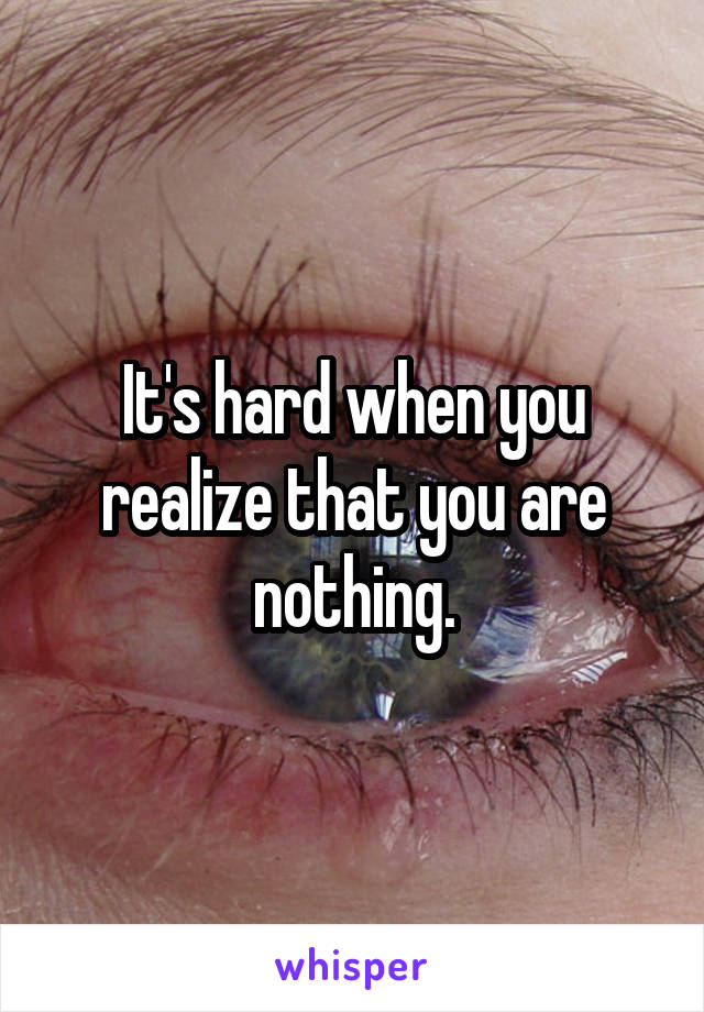 It's hard when you realize that you are nothing.