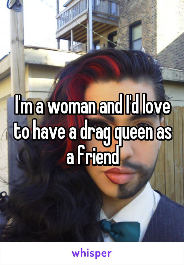 I'm a woman and I'd love to have a drag queen as a friend