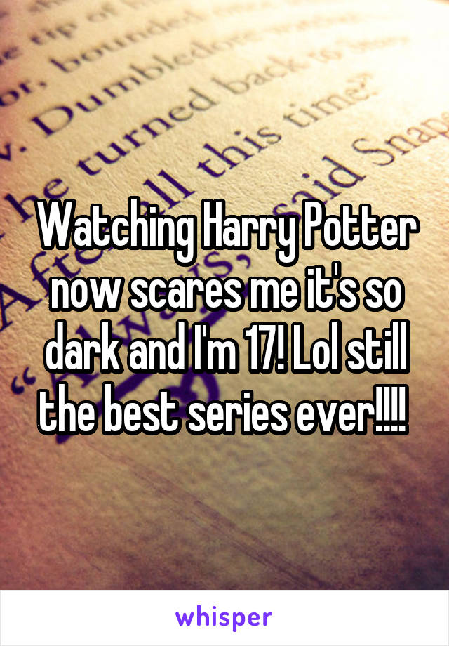 Watching Harry Potter now scares me it's so dark and I'm 17! Lol still the best series ever!!!!
